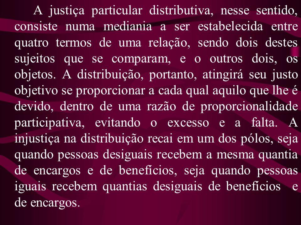 A justiça particular distributiva, nesse sentido, consiste numa mediania a ser estabelecida entre quatro termos de uma relação, sendo dois destes suje
