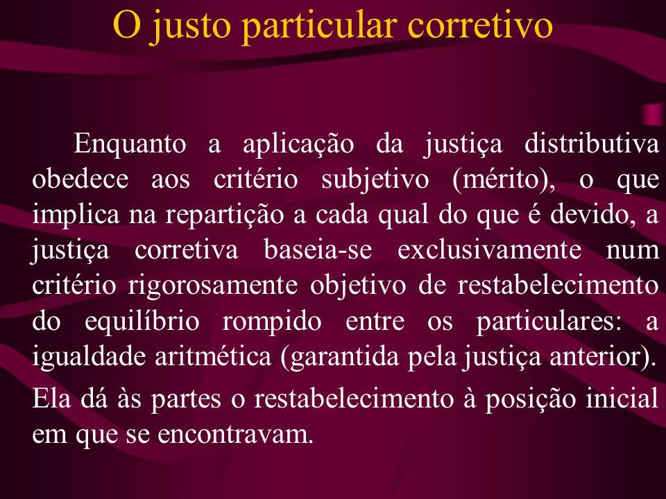 O justo particular corretivo Enquanto a aplicação da justiça distributiva obedece aos critério subjetivo (mérito), o que implica na repartição a cada