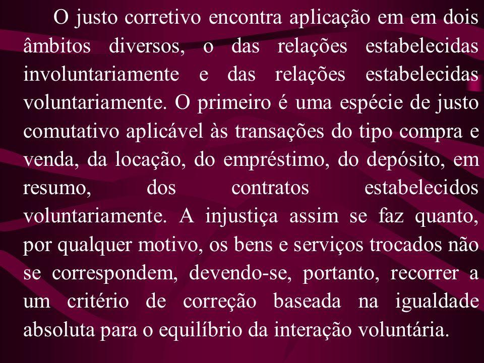 O justo corretivo encontra aplicação em em dois âmbitos diversos, o das relações estabelecidas involuntariamente e das relações estabelecidas voluntar