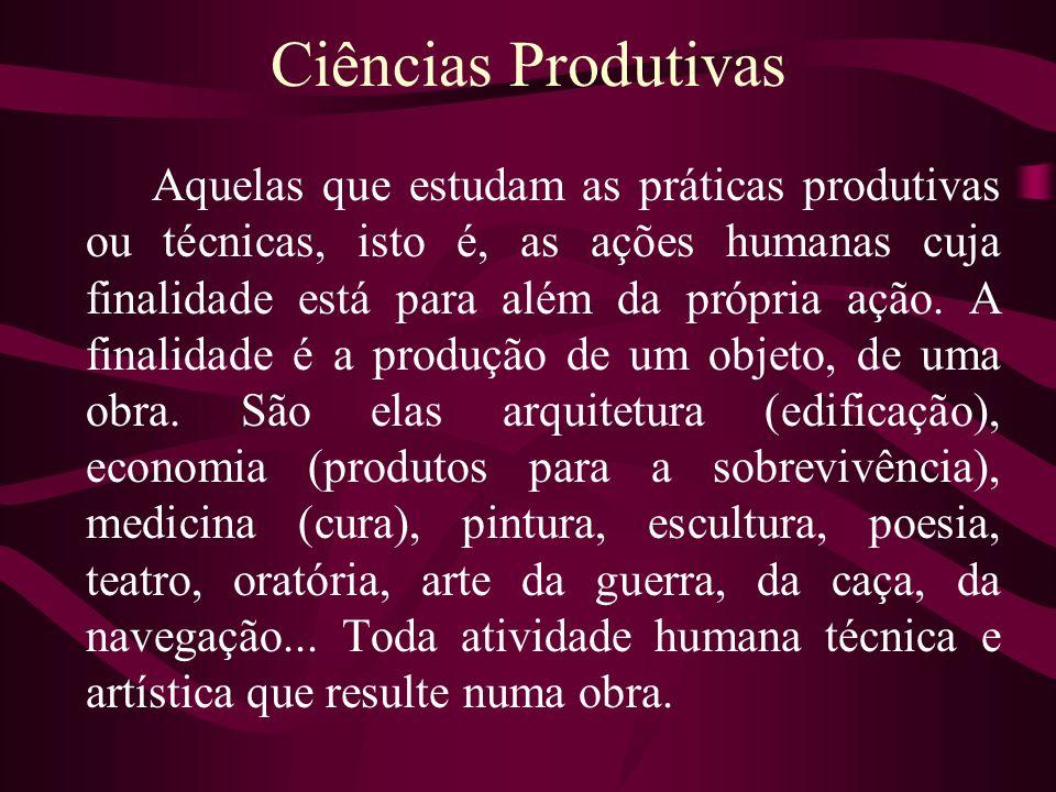 Ciências Produtivas Aquelas que estudam as práticas produtivas ou técnicas, isto é, as ações humanas cuja finalidade está para além da própria ação. A