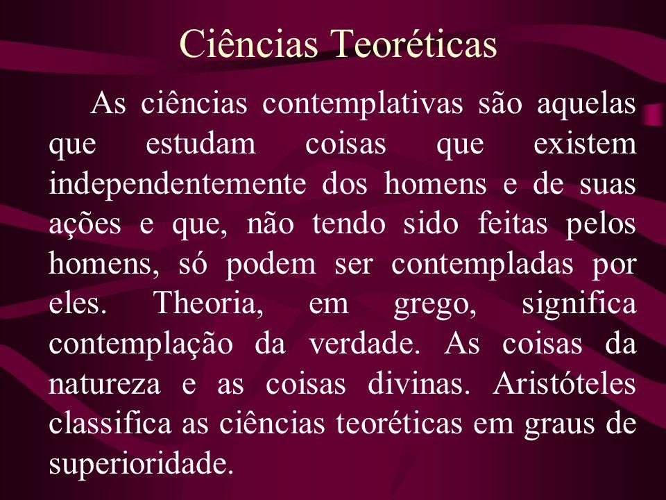 Ciências Teoréticas As ciências contemplativas são aquelas que estudam coisas que existem independentemente dos homens e de suas ações e que, não tend