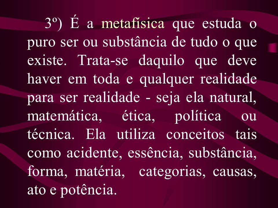 3º) É a metafísica que estuda o puro ser ou substância de tudo o que existe. Trata-se daquilo que deve haver em toda e qualquer realidade para ser rea