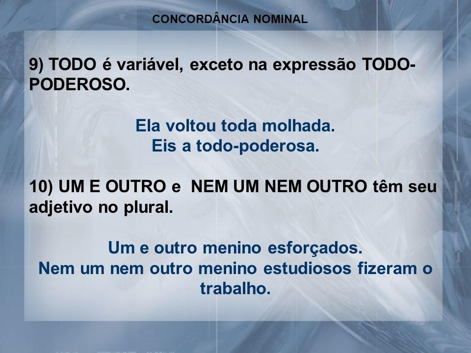 CONCORDÂNCIA NOMINAL 9) TODO é variável, exceto na expressão TODO- PODEROSO. Ela voltou toda molhada. Eis a todo-poderosa. 10) UM E OUTRO e NEM UM NEM