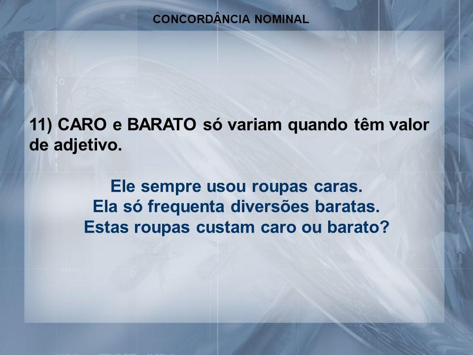 CONCORDÂNCIA NOMINAL 11) CARO e BARATO só variam quando têm valor de adjetivo.