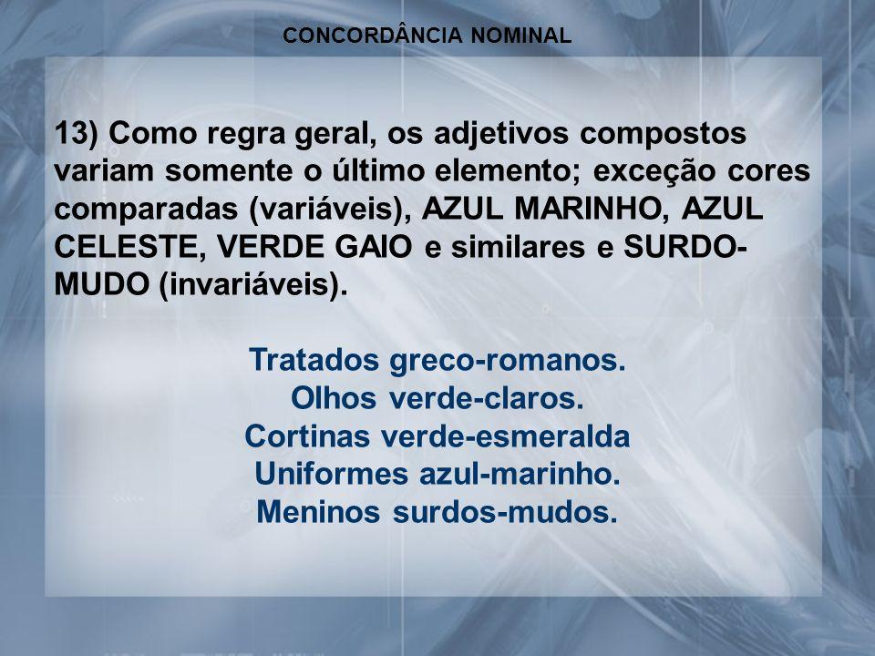 CONCORDÂNCIA NOMINAL 13) Como regra geral, os adjetivos compostos variam somente o último elemento; exceção cores comparadas (variáveis), AZUL MARINHO, AZUL CELESTE, VERDE GAIO e similares e SURDO- MUDO (invariáveis).