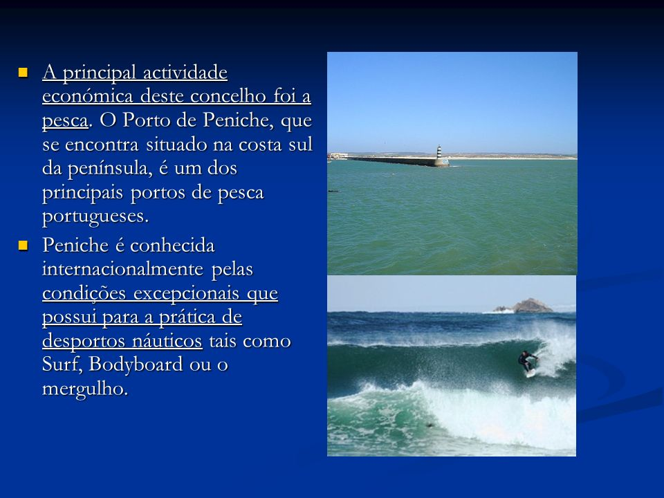 A principal actividade económica deste concelho foi a pesca. O Porto de Peniche, que se encontra situado na costa sul da península, é um dos principai