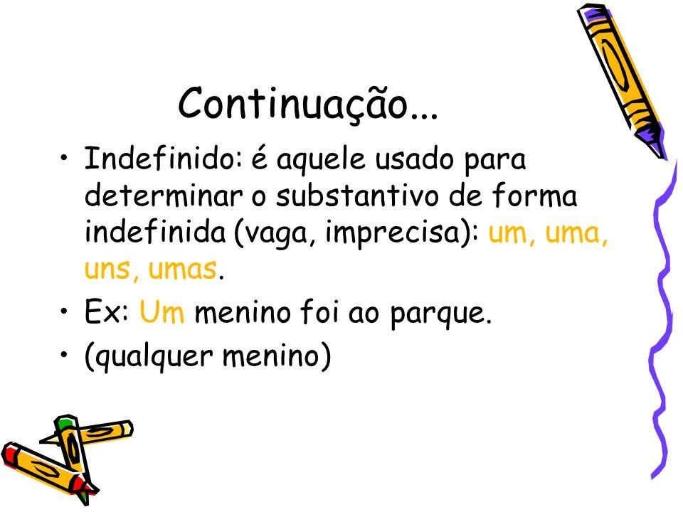 Continuação... Indefinido: é aquele usado para determinar o substantivo de forma indefinida (vaga, imprecisa): um, uma, uns, umas. Ex: Um menino foi a