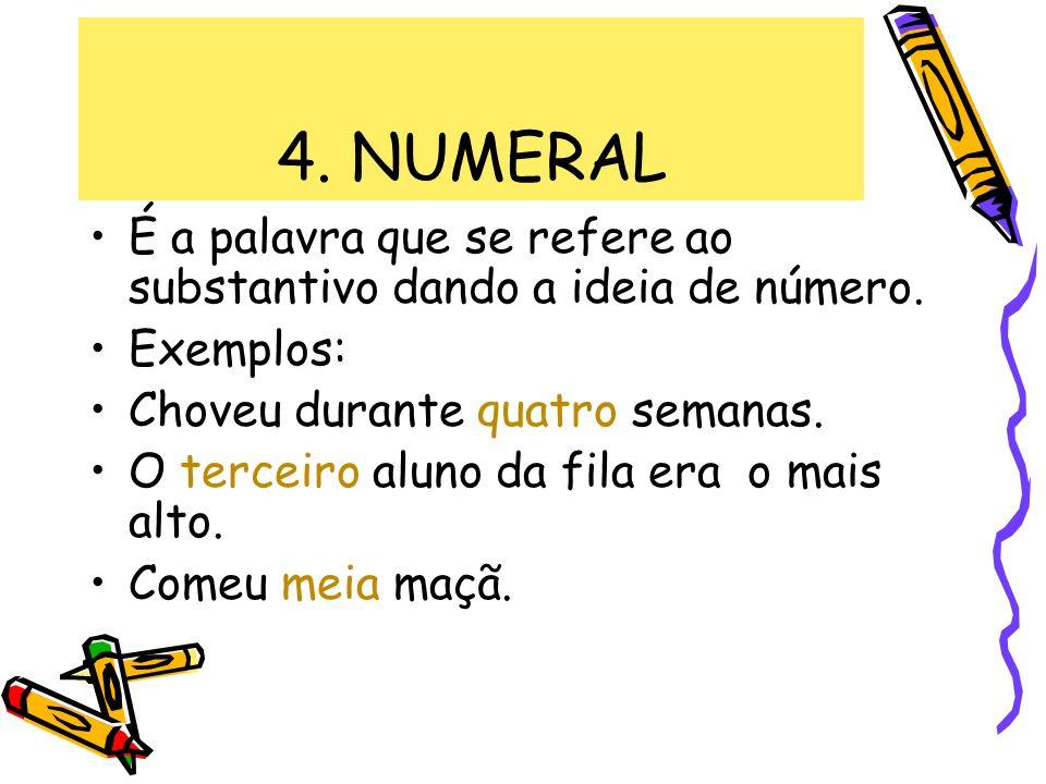 4. NUMERAL É a palavra que se refere ao substantivo dando a ideia de número. Exemplos: Choveu durante quatro semanas. O terceiro aluno da fila era o m