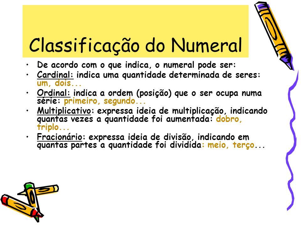 Classificação do Numeral De acordo com o que indica, o numeral pode ser: Cardinal: indica uma quantidade determinada de seres: um, dois... Ordinal: in