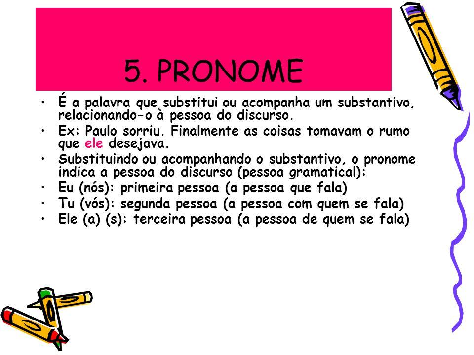 5. PRONOME É a palavra que substitui ou acompanha um substantivo, relacionando-o à pessoa do discurso. Ex: Paulo sorriu. Finalmente as coisas tomavam