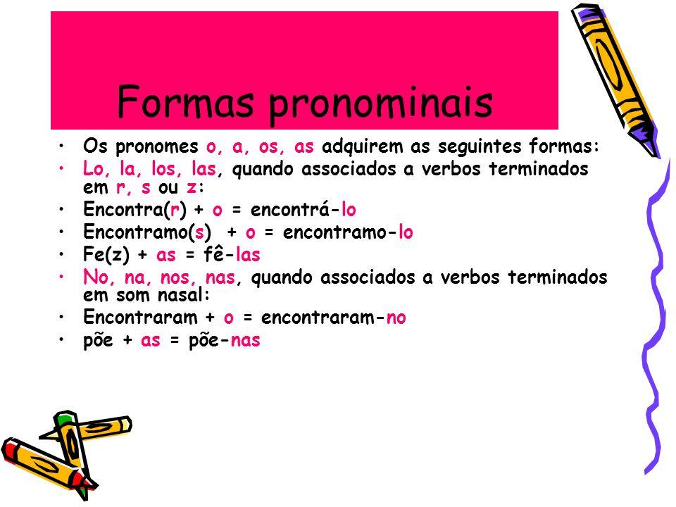 Formas pronominais Os pronomes o, a, os, as adquirem as seguintes formas: Lo, la, los, las, quando associados a verbos terminados em r, s ou z: Encont