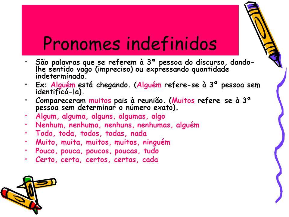 Pronomes indefinidos São palavras que se referem à 3ª pessoa do discurso, dando- lhe sentido vago (impreciso) ou expressando quantidade indeterminada.