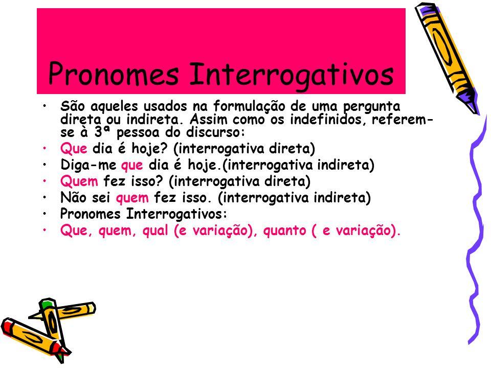 Pronomes Interrogativos São aqueles usados na formulação de uma pergunta direta ou indireta. Assim como os indefinidos, referem- se à 3ª pessoa do dis