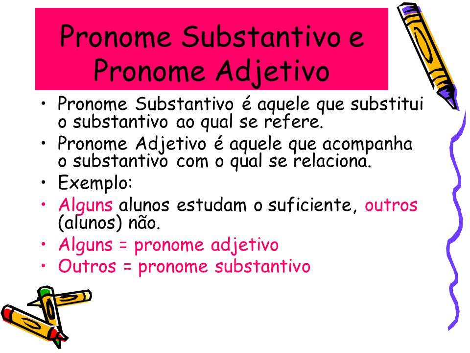 Pronome Substantivo e Pronome Adjetivo Pronome Substantivo é aquele que substitui o substantivo ao qual se refere. Pronome Adjetivo é aquele que acomp