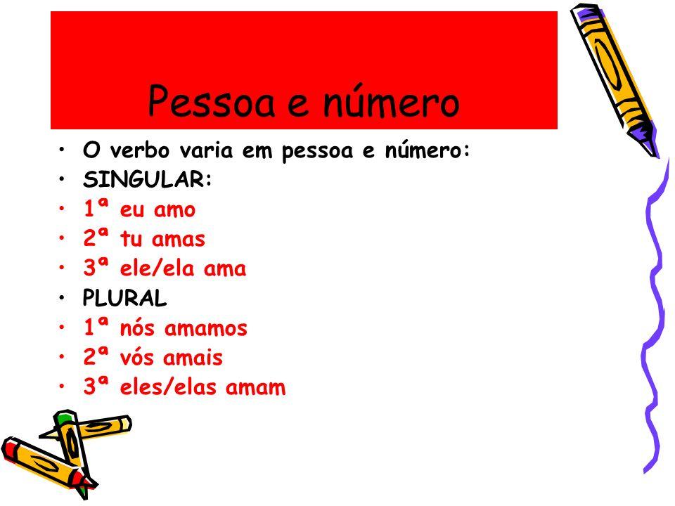 Pessoa e número O verbo varia em pessoa e número: SINGULAR: 1ª eu amo 2ª tu amas 3ª ele/ela ama PLURAL 1ª nós amamos 2ª vós amais 3ª eles/elas amam