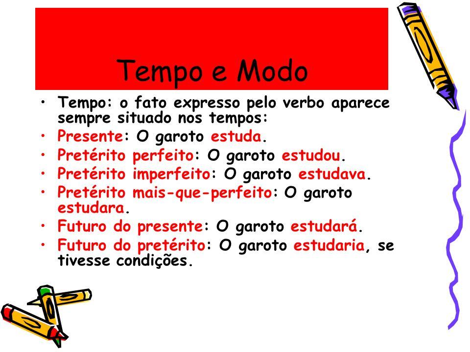 Tempo e Modo Tempo: o fato expresso pelo verbo aparece sempre situado nos tempos: Presente: O garoto estuda. Pretérito perfeito: O garoto estudou. Pre