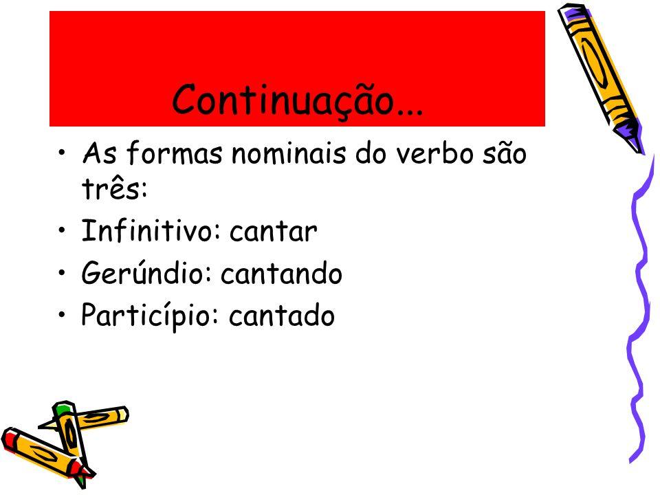 Continuação... As formas nominais do verbo são três: Infinitivo: cantar Gerúndio: cantando Particípio: cantado