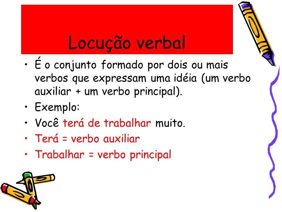 Locução verbal É o conjunto formado por dois ou mais verbos que expressam uma idéia (um verbo auxiliar + um verbo principal). Exemplo: Você terá de tr