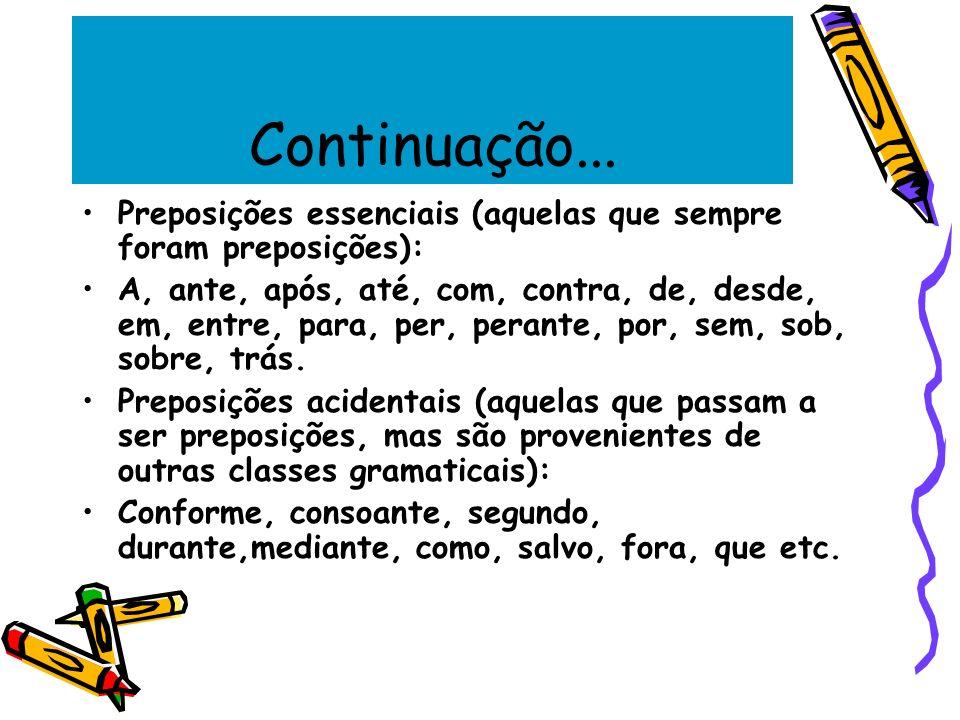 Continuação... Preposições essenciais (aquelas que sempre foram preposições): A, ante, após, até, com, contra, de, desde, em, entre, para, per, perant