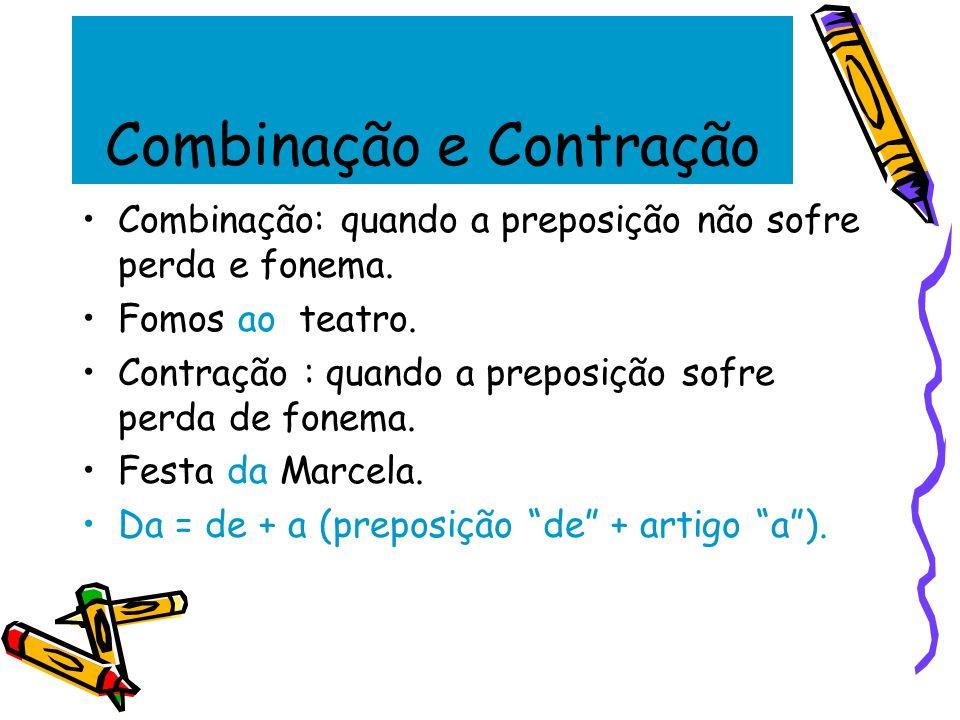 Combinação e Contração Combinação: quando a preposição não sofre perda e fonema. Fomos ao teatro. Contração : quando a preposição sofre perda de fonem
