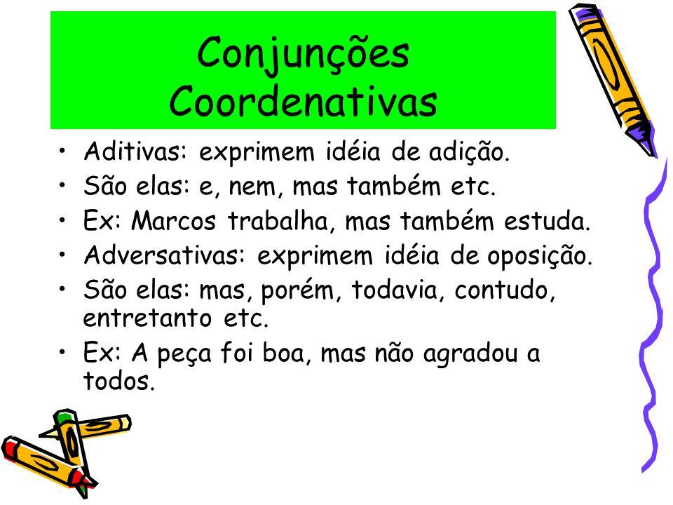 Conjunções Coordenativas Aditivas: exprimem idéia de adição. São elas: e, nem, mas também etc. Ex: Marcos trabalha, mas também estuda. Adversativas: e