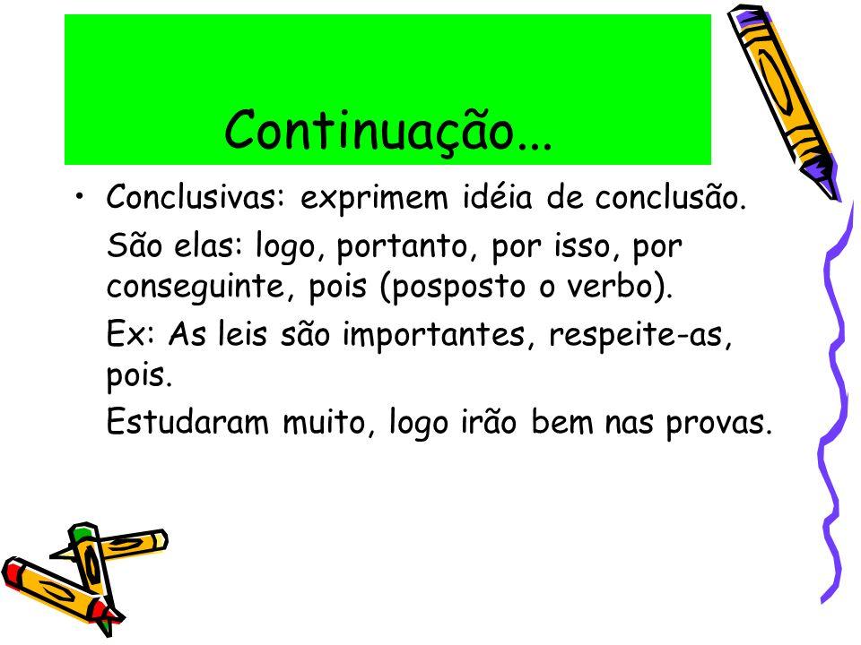 Continuação... Conclusivas: exprimem idéia de conclusão. São elas: logo, portanto, por isso, por conseguinte, pois (posposto o verbo). Ex: As leis são