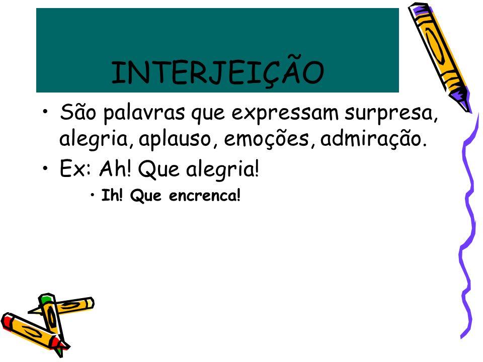 INTERJEIÇÃO São palavras que expressam surpresa, alegria, aplauso, emoções, admiração. Ex: Ah! Que alegria! Ih! Que encrenca!