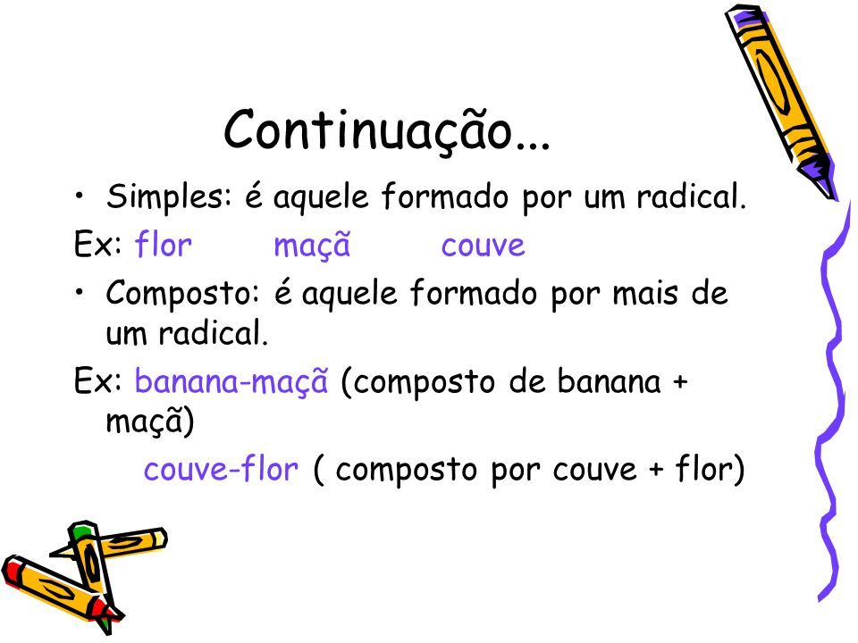 Continuação... Simples: é aquele formado por um radical. Ex: flor maçã couve Composto: é aquele formado por mais de um radical. Ex: banana-maçã (compo