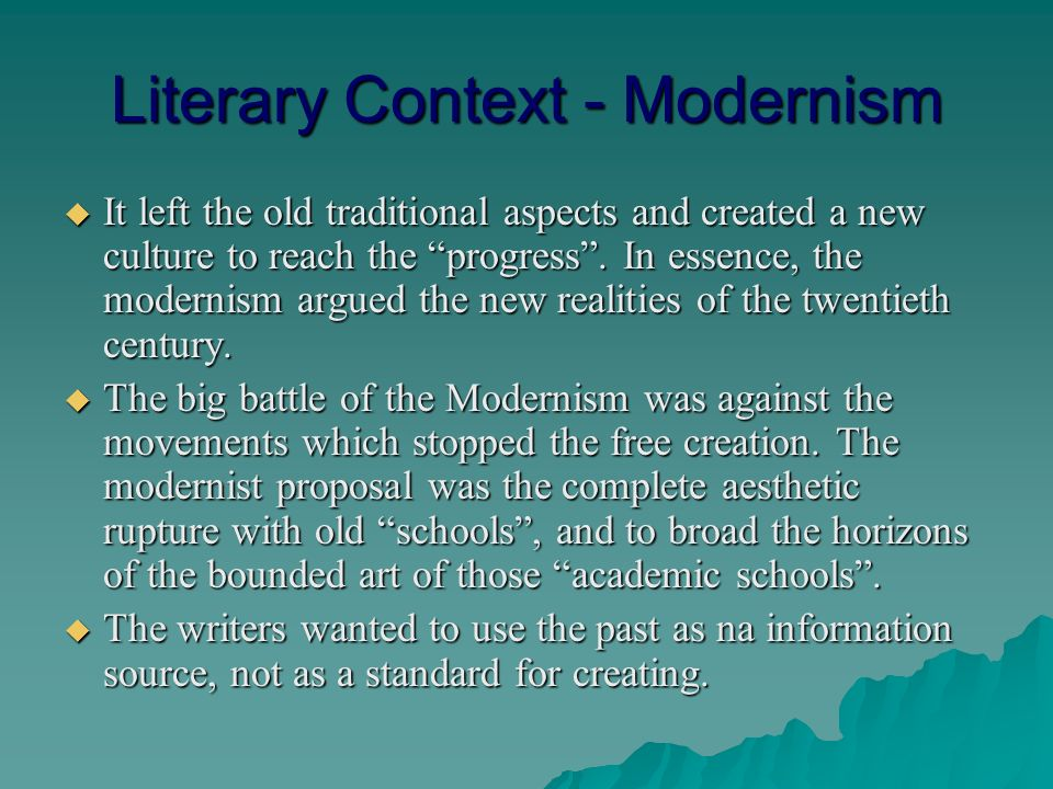 Literary Context - Modernism It left the old traditional aspects and created a new culture to reach the progress.