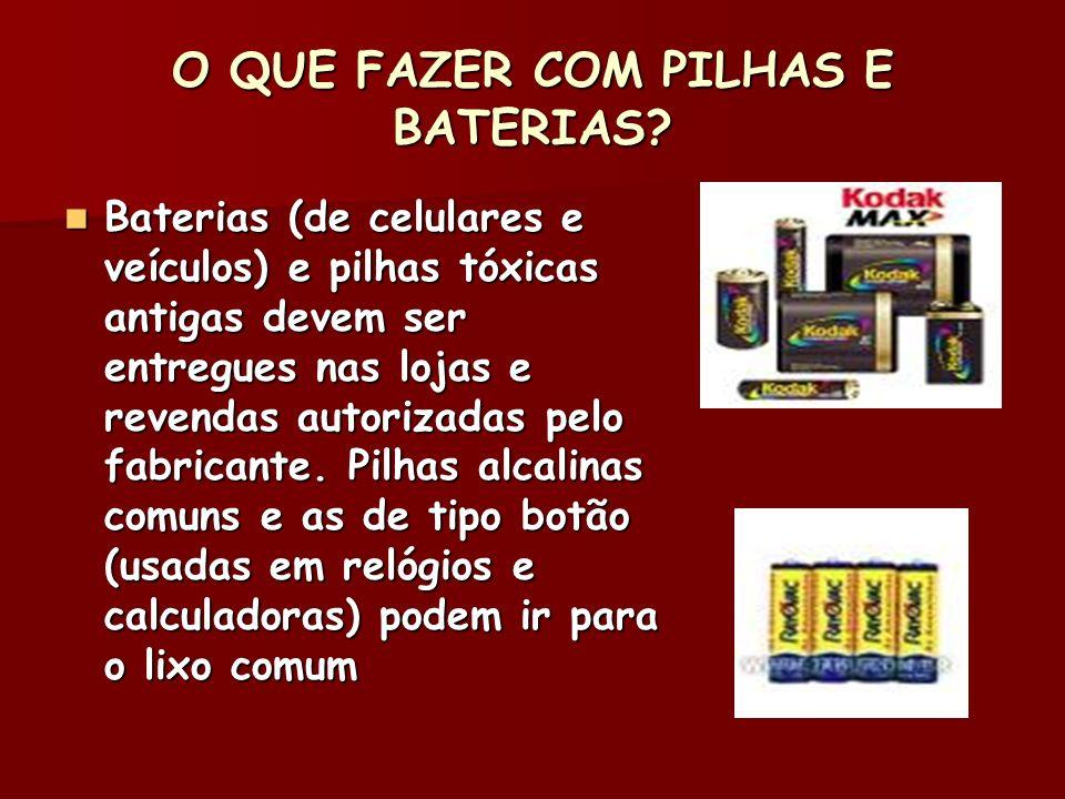 O QUE FAZER COM PILHAS E BATERIAS? Baterias (de celulares e veículos) e pilhas tóxicas antigas devem ser entregues nas lojas e revendas autorizadas pe
