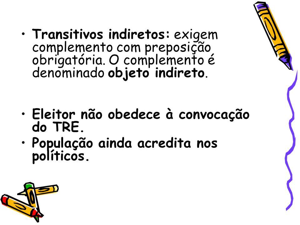 Transitivos indiretos: exigem complemento com preposição obrigatória. O complemento é denominado objeto indireto. Eleitor não obedece à convocação do
