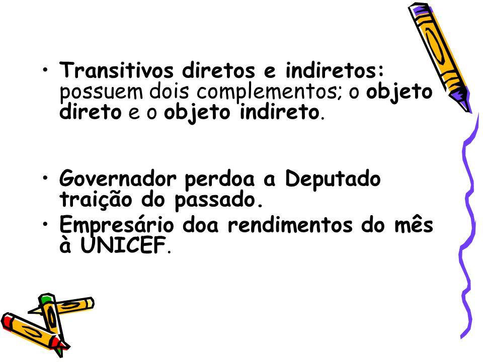 Transitivos diretos e indiretos: possuem dois complementos; o objeto direto e o objeto indireto. Governador perdoa a Deputado traição do passado. Empr