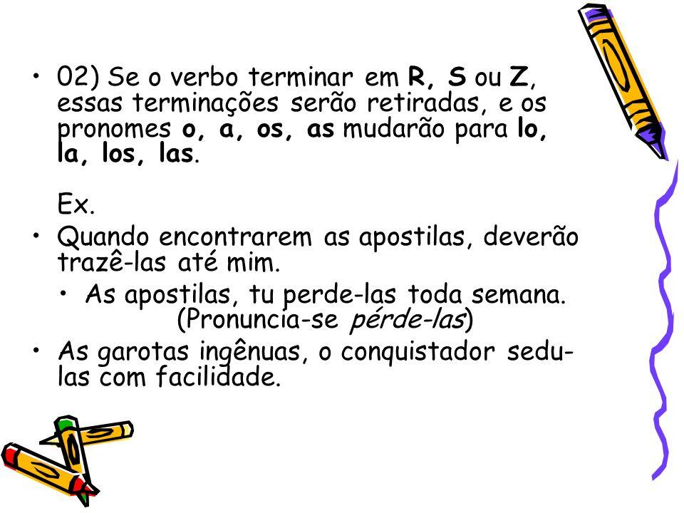 02) Se o verbo terminar em R, S ou Z, essas terminações serão retiradas, e os pronomes o, a, os, as mudarão para lo, la, los, las. Ex. Quando encontra