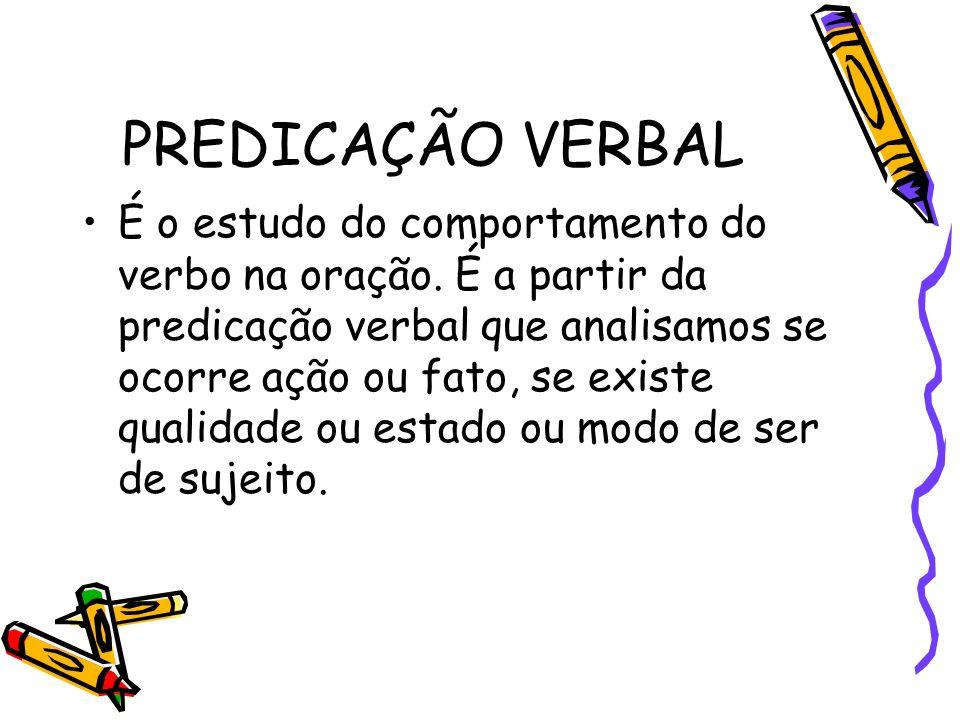 PREDICAÇÃO VERBAL É o estudo do comportamento do verbo na oração. É a partir da predicação verbal que analisamos se ocorre ação ou fato, se existe qua