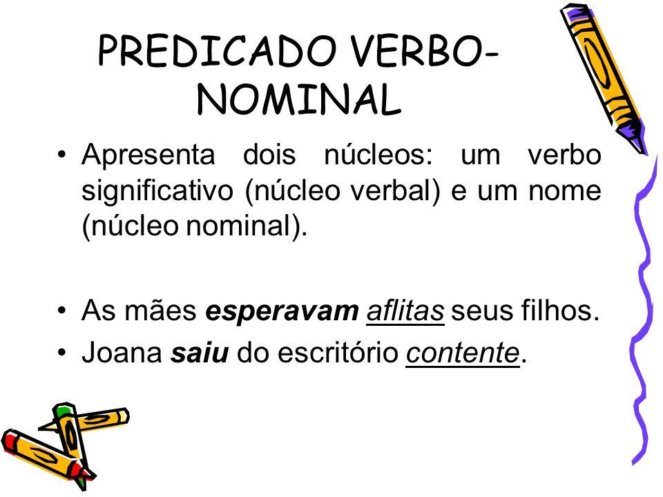 PREDICADO VERBO- NOMINAL Apresenta dois núcleos: um verbo significativo (núcleo verbal) e um nome (núcleo nominal). As mães esperavam aflitas seus fil