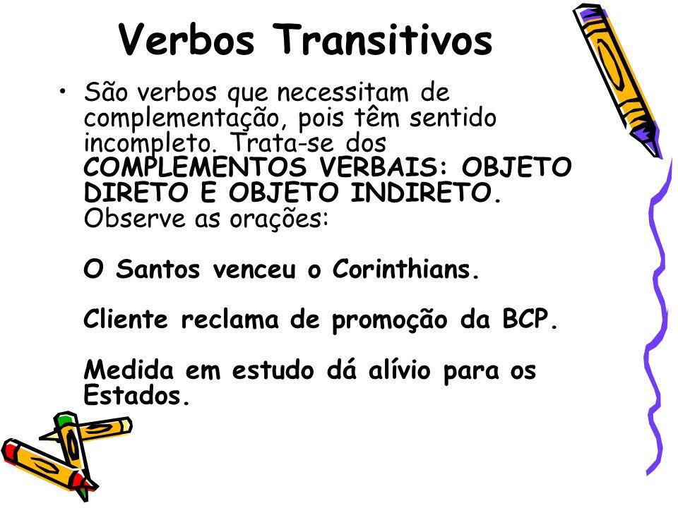 Verbos Transitivos São verbos que necessitam de complementação, pois têm sentido incompleto. Trata-se dos COMPLEMENTOS VERBAIS: OBJETO DIRETO E OBJETO