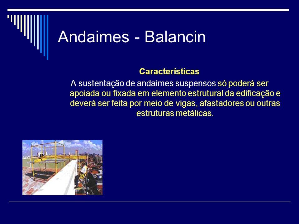 Andaimes - Balancin Características A sustentação de andaimes suspensos só poderá ser apoiada ou fixada em elemento estrutural da edificação e deverá