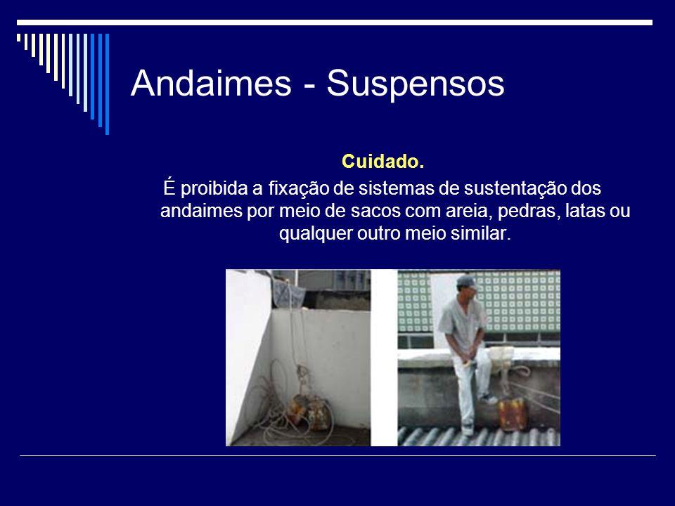 Andaimes - Suspensos Cuidado. É proibida a fixação de sistemas de sustentação dos andaimes por meio de sacos com areia, pedras, latas ou qualquer outr