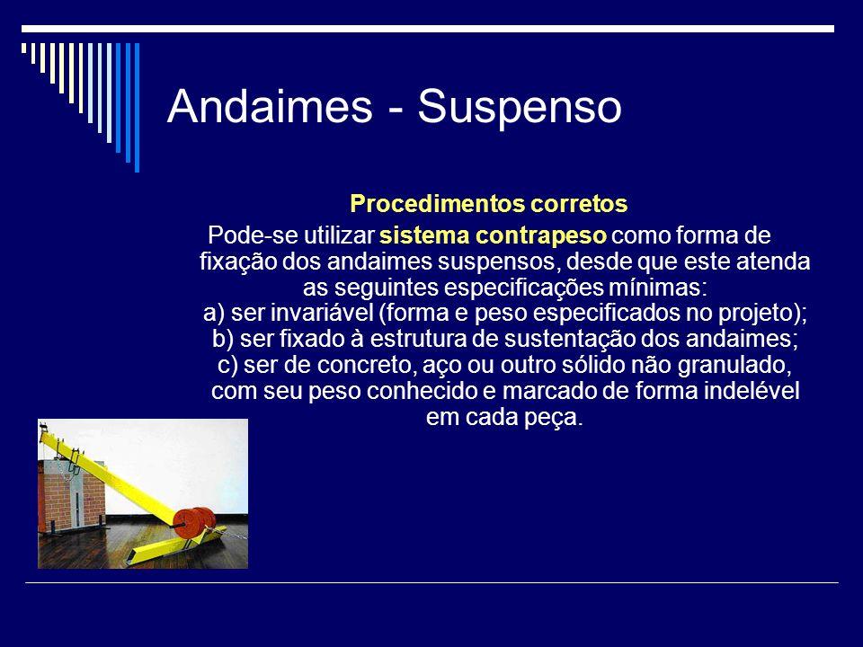 Andaimes - Suspenso Procedimentos corretos Pode-se utilizar sistema contrapeso como forma de fixação dos andaimes suspensos, desde que este atenda as