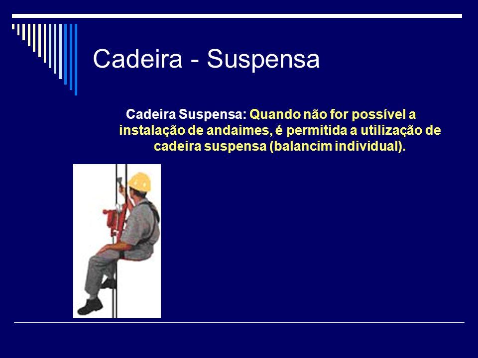 Cadeira - Suspensa Cadeira Suspensa: Quando não for possível a instalação de andaimes, é permitida a utilização de cadeira suspensa (balancim individu