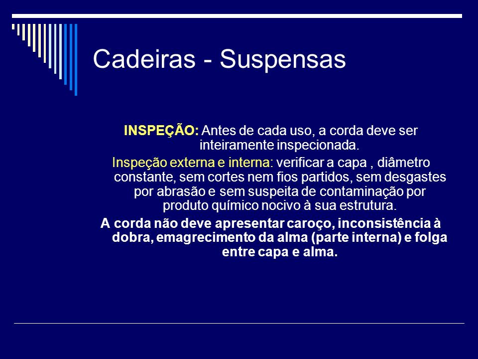 Cadeiras - Suspensas INSPEÇÃO: Antes de cada uso, a corda deve ser inteiramente inspecionada. Inspeção externa e interna: verificar a capa, diâmetro c