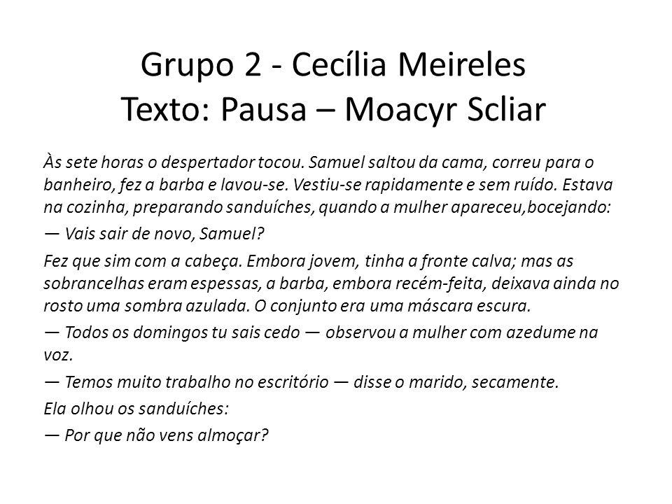 Grupo 2 - Cecília Meireles Texto: Pausa – Moacyr Scliar Às sete horas o despertador tocou. Samuel saltou da cama, correu para o banheiro, fez a barba