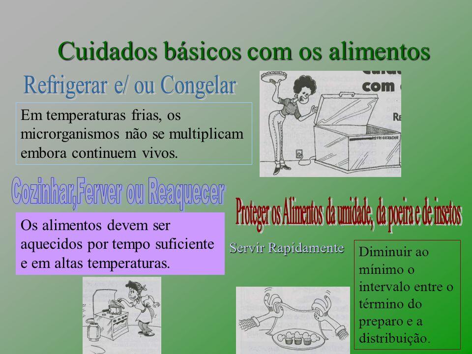 Cuidados básicos com os alimentos Em temperaturas frias, os microrganismos não se multiplicam embora continuem vivos. Os alimentos devem ser aquecidos
