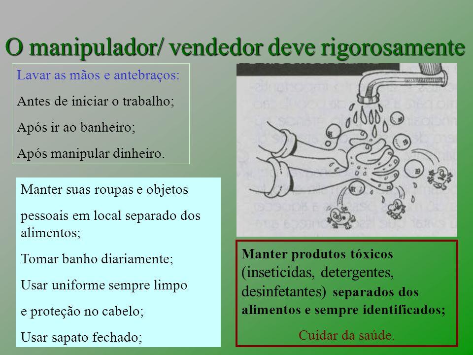 O manipulador/ vendedor deve rigorosamente Lavar as mãos e antebraços: Antes de iniciar o trabalho; Após ir ao banheiro; Após manipular dinheiro. Mant