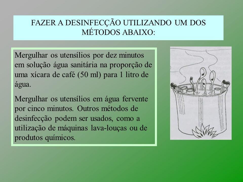 FAZER A DESINFECÇÃO UTILIZANDO UM DOS MÉTODOS ABAIXO: Mergulhar os utensílios por dez minutos em solução água sanitária na proporção de uma xícara de