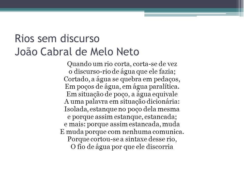 Rios sem discurso João Cabral de Melo Neto Quando um rio corta, corta-se de vez o discurso-rio de água que ele fazia; Cortado, a água se quebra em pedaços, Em poços de água, em água paralítica.