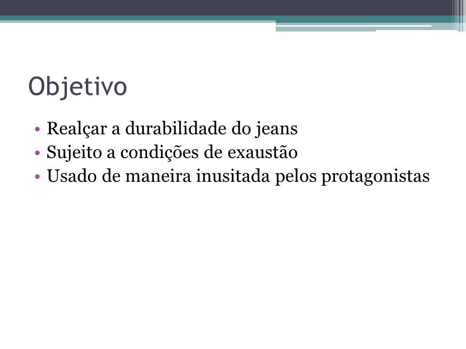 Objetivo Realçar a durabilidade do jeans Sujeito a condições de exaustão Usado de maneira inusitada pelos protagonistas
