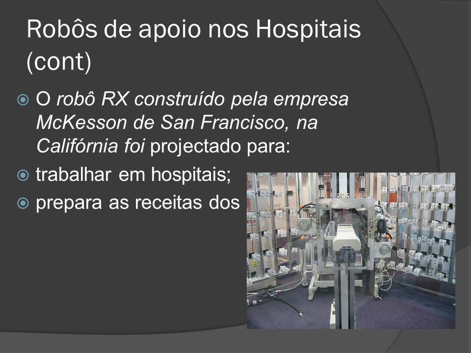 Robôs de apoio nos Hospitais (cont) O robô RX construído pela empresa McKesson de San Francisco, na Califórnia foi projectado para: trabalhar em hospi