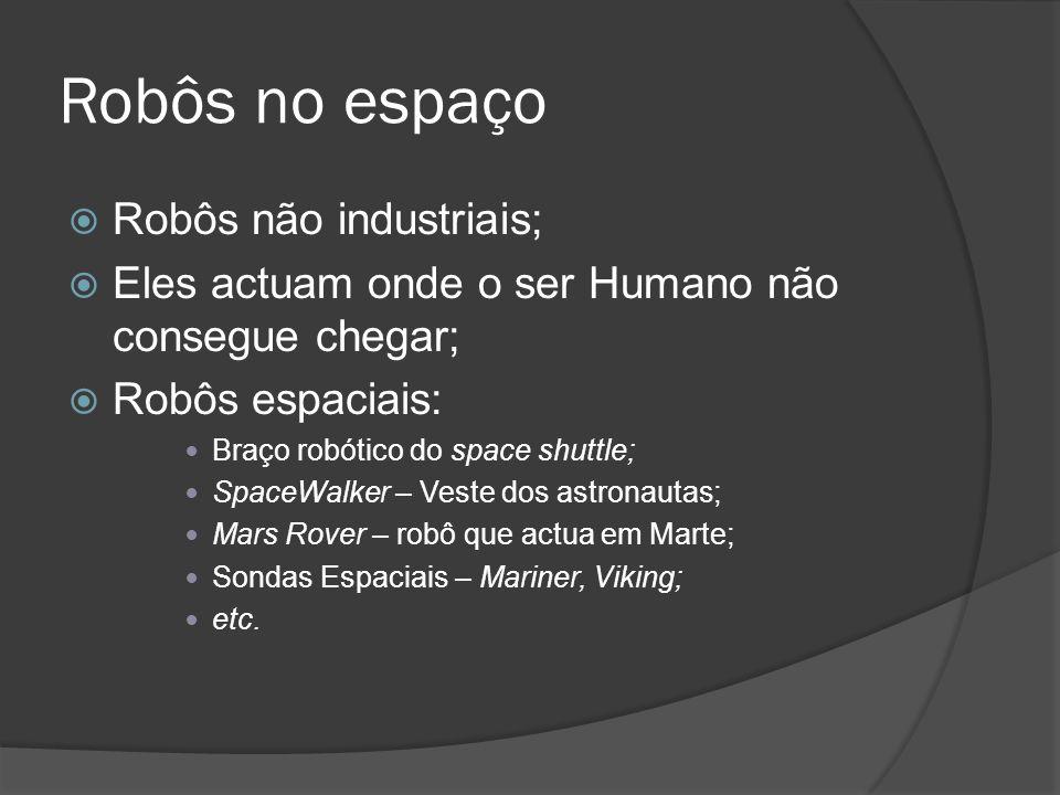 Robôs no espaço Robôs não industriais; Eles actuam onde o ser Humano não consegue chegar; Robôs espaciais: Braço robótico do space shuttle; SpaceWalke