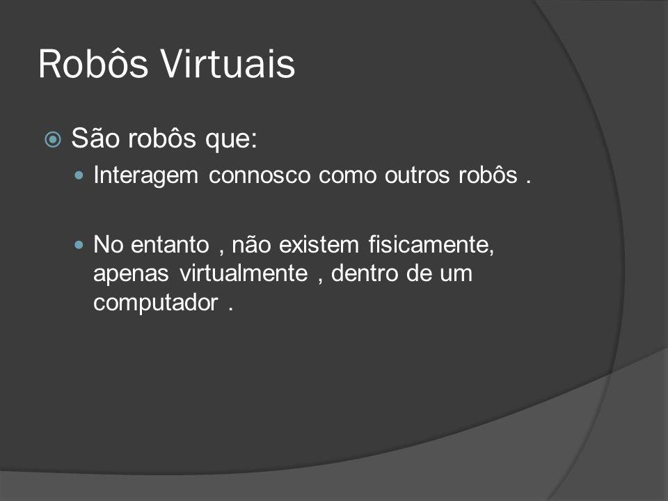 Robôs Virtuais São robôs que: Interagem connosco como outros robôs. No entanto, não existem fisicamente, apenas virtualmente, dentro de um computador.